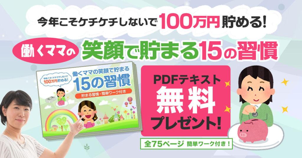 【登録者全員プレゼント】 「ケチケチしないで100万貯める!働くママの15の習慣」全75ページ無料PDF冊子もらえます。